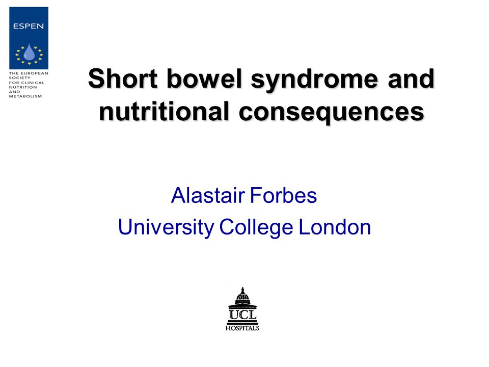 Short bowel syndrome and nutritional consequences Alastair Forbes University College London