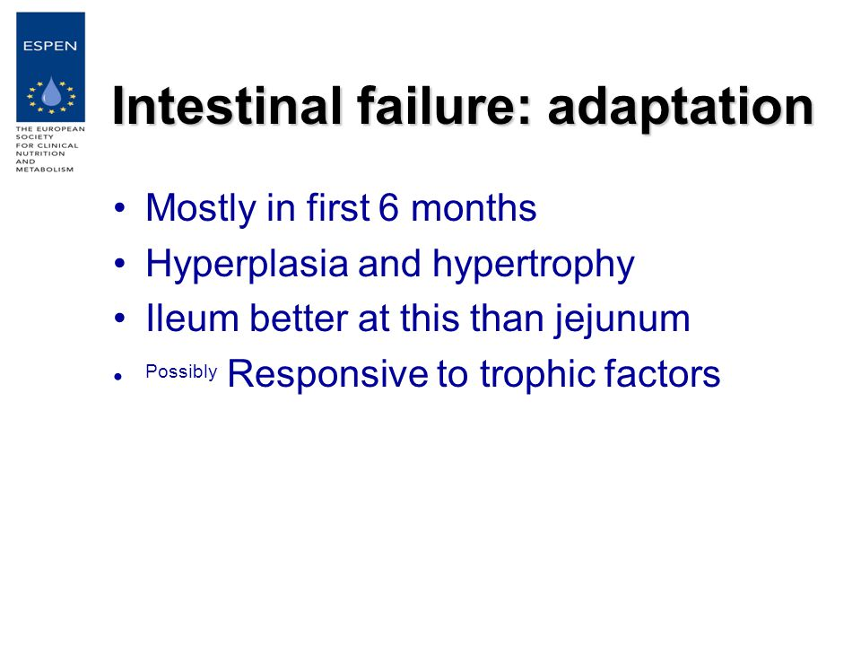 Intestinal failure: adaptation Mostly in first 6 months Hyperplasia and hypertrophy Ileum better at this than jejunum Possibly Responsive to trophic factors
