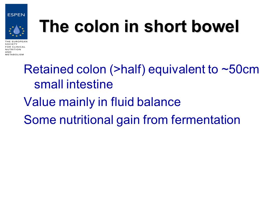 The colon in short bowel Retained colon (>half) equivalent to ~50cm small intestine Value mainly in fluid balance Some nutritional gain from fermentation