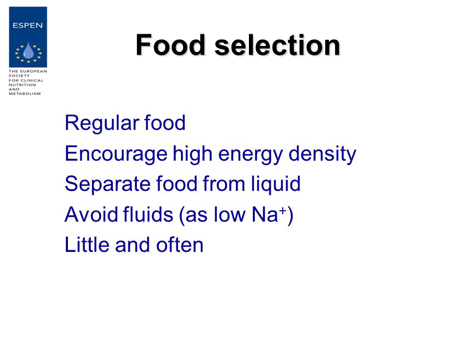 Food selection Regular food Encourage high energy density Separate food from liquid Avoid fluids (as low Na + ) Little and often