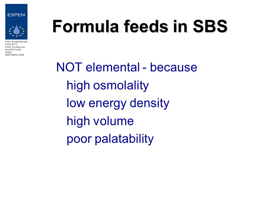 Formula feeds in SBS NOT elemental - because high osmolality low energy density high volume poor palatability