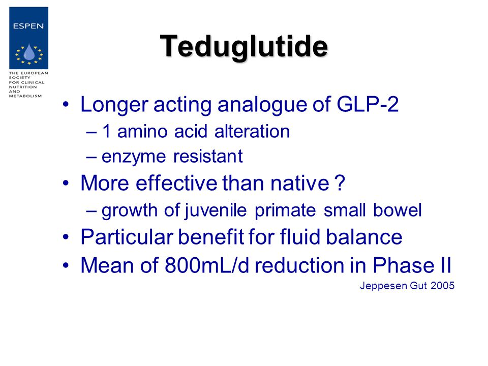 Teduglutide Longer acting analogue of GLP-2 –1 amino acid alteration –enzyme resistant More effective than native .