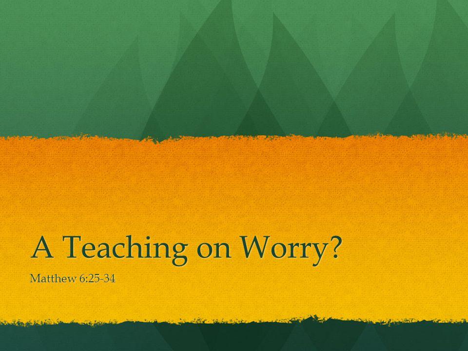 A Teaching on Worry? Matthew 6:25-34