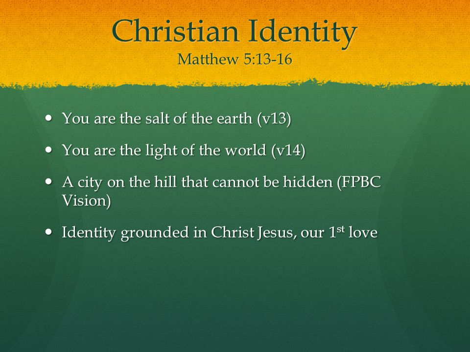 Christian Identity Matthew 5:13-16 You are the salt of the earth (v13) You are the salt of the earth (v13) You are the light of the world (v14) You are the light of the world (v14) A city on the hill that cannot be hidden (FPBC Vision) A city on the hill that cannot be hidden (FPBC Vision) Identity grounded in Christ Jesus, our 1 st love Identity grounded in Christ Jesus, our 1 st love