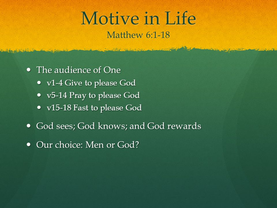 Motive in Life Matthew 6:1-18 The audience of One The audience of One v1-4 Give to please God v1-4 Give to please God v5-14 Pray to please God v5-14 Pray to please God v15-18 Fast to please God v15-18 Fast to please God God sees; God knows; and God rewards God sees; God knows; and God rewards Our choice: Men or God.