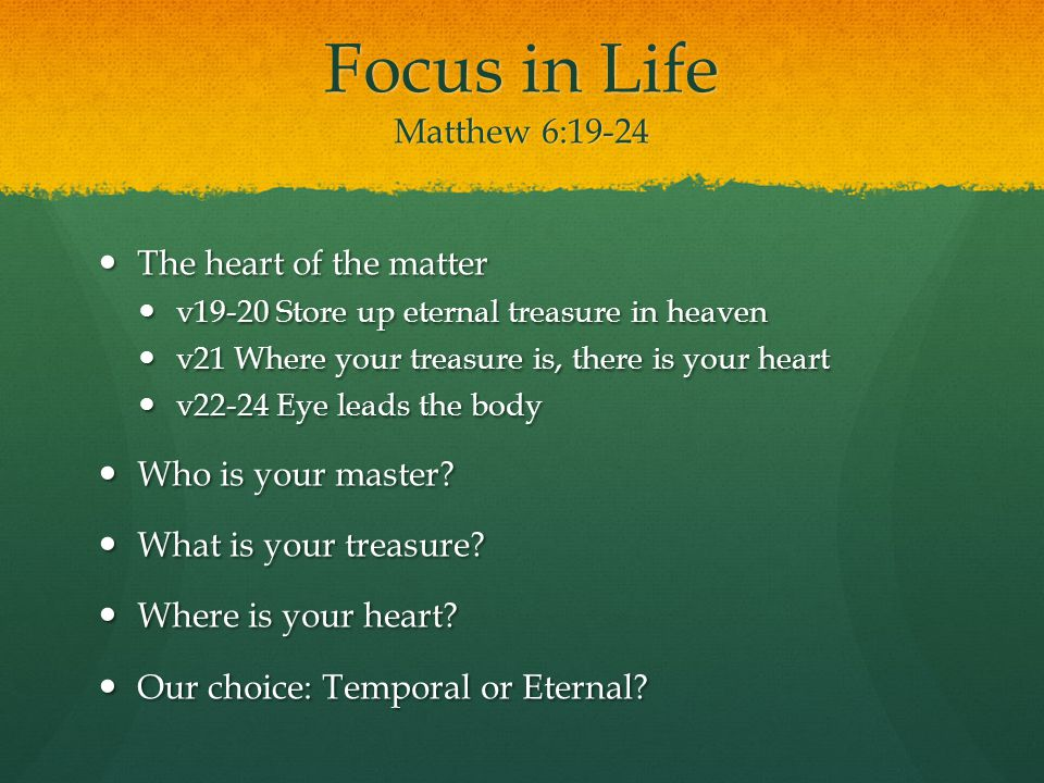 Focus in Life Matthew 6:19-24 The heart of the matter The heart of the matter v19-20 Store up eternal treasure in heaven v19-20 Store up eternal treasure in heaven v21 Where your treasure is, there is your heart v21 Where your treasure is, there is your heart v22-24 Eye leads the body v22-24 Eye leads the body Who is your master.