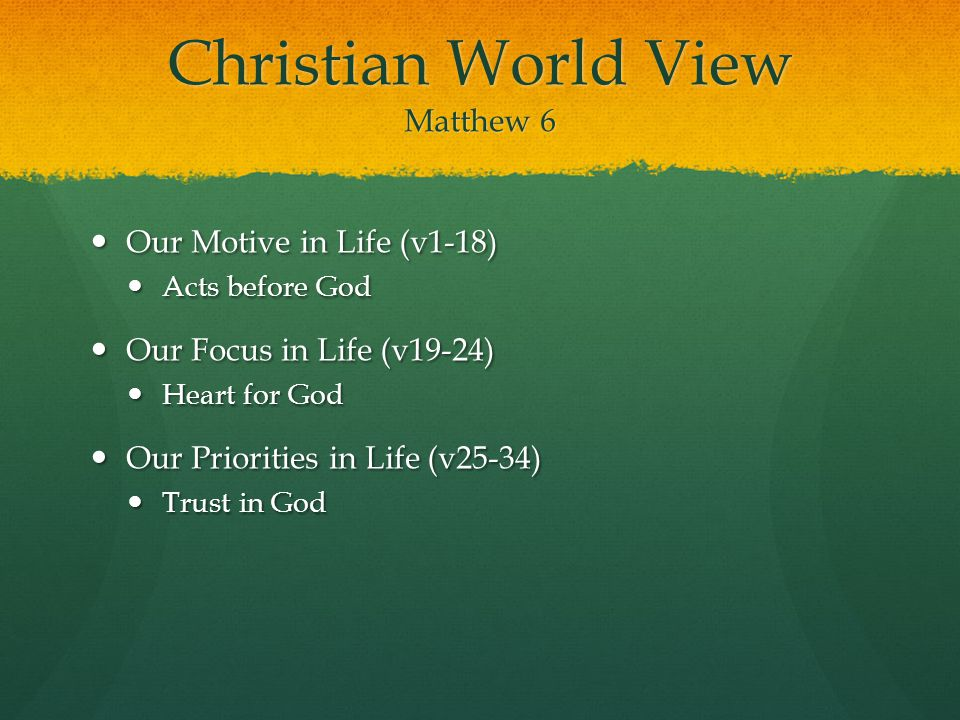 Christian World View Matthew 6 Our Motive in Life (v1-18) Our Motive in Life (v1-18) Acts before God Acts before God Our Focus in Life (v19-24) Our Focus in Life (v19-24) Heart for God Heart for God Our Priorities in Life (v25-34) Our Priorities in Life (v25-34) Trust in God Trust in God