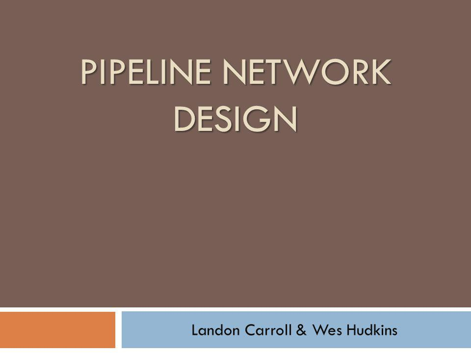 PIPELINE NETWORK DESIGN Landon Carroll & Wes Hudkins