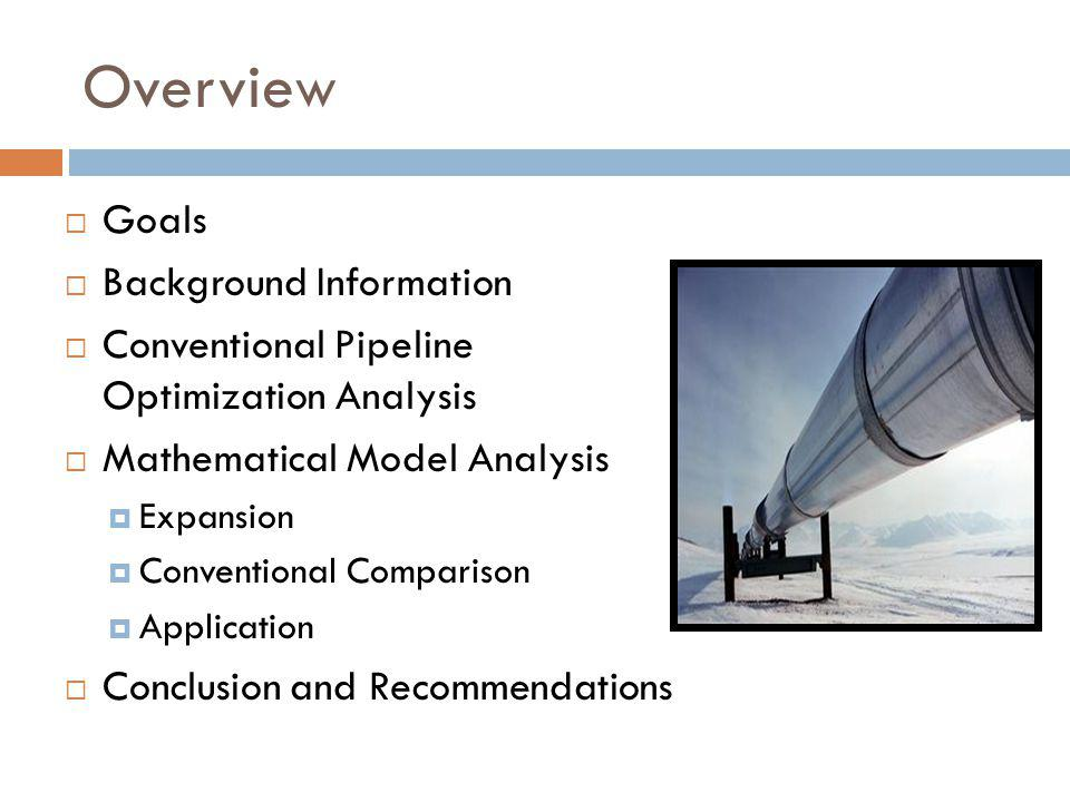 Overview  Goals  Background Information  Conventional Pipeline Optimization Analysis  Mathematical Model Analysis  Expansion  Conventional Comparison  Application  Conclusion and Recommendations