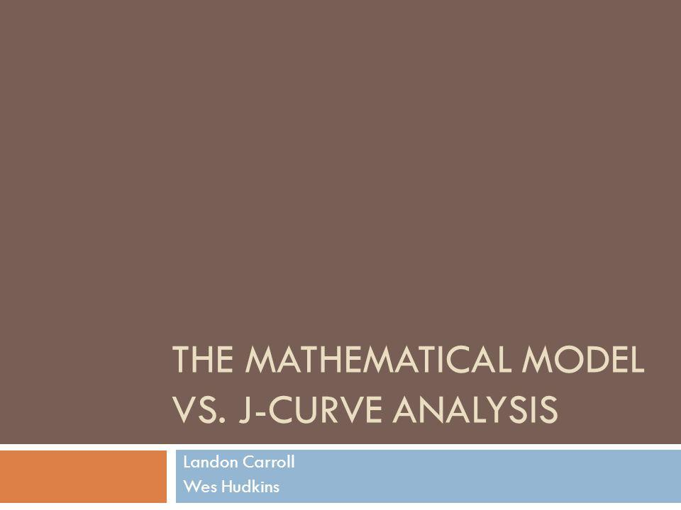 THE MATHEMATICAL MODEL VS. J-CURVE ANALYSIS Landon Carroll Wes Hudkins