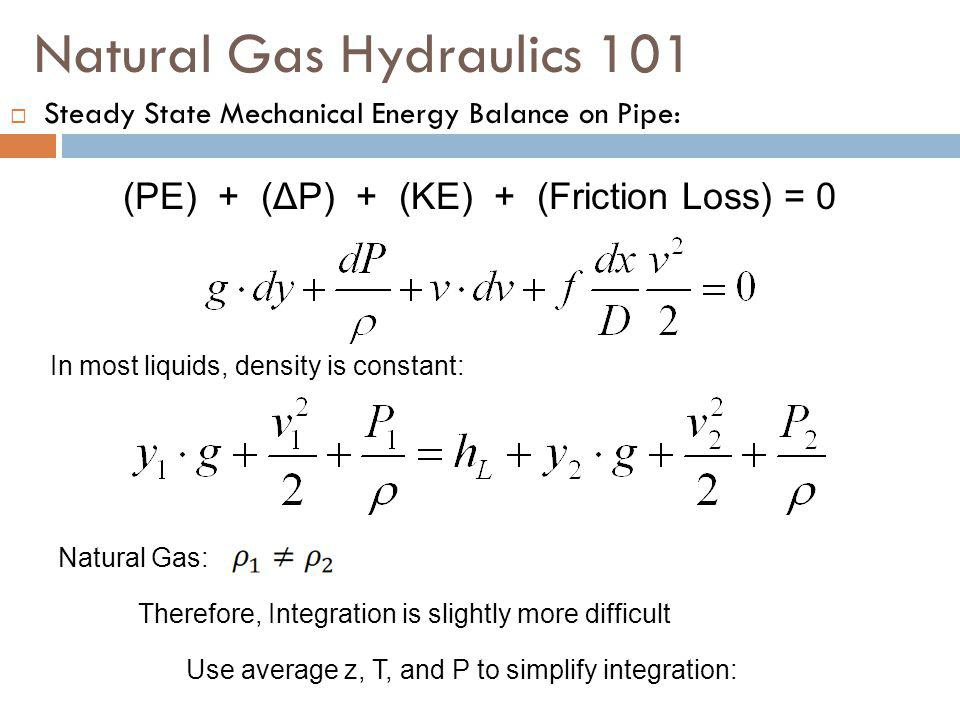 Natural Gas Hydraulics 101  Steady State Mechanical Energy Balance on Pipe: (PE) + (ΔP) + (KE) + (Friction Loss) = 0 In most liquids, density is constant: Natural Gas: Therefore, Integration is slightly more difficult Use average z, T, and P to simplify integration: