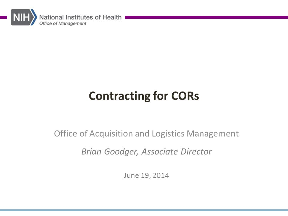 Contracting for CORs Office of Acquisition and Logistics Management Brian Goodger, Associate Director June 19, 2014