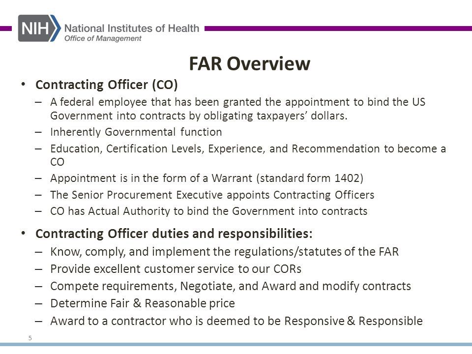 5 FAR Overview Contracting Officer (CO) – A federal employee that has been granted the appointment to bind the US Government into contracts by obligating taxpayers' dollars.