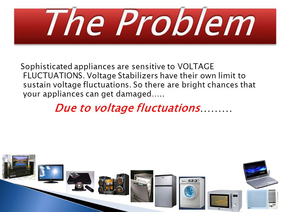 Sophisticated appliances are sensitive to VOLTAGE FLUCTUATIONS.