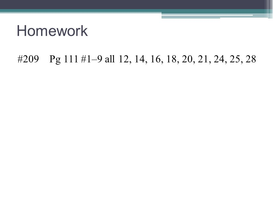 Homework #209 Pg 111 #1–9 all 12, 14, 16, 18, 20, 21, 24, 25, 28