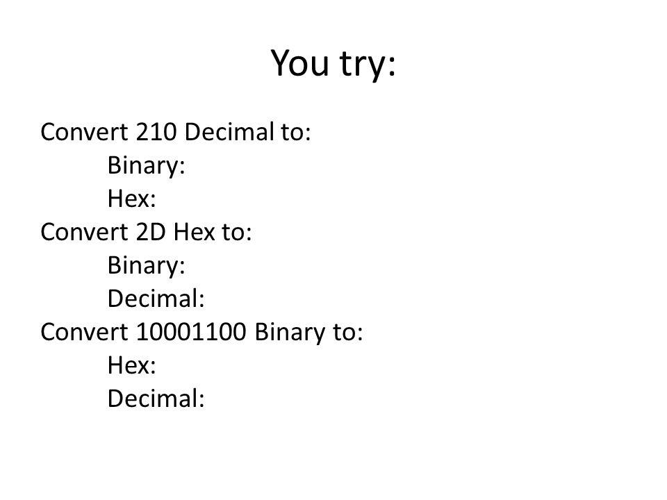 You try: Convert 210 Decimal to: Binary: Hex: Convert 2D Hex to: Binary: Decimal: Convert 10001100 Binary to: Hex: Decimal: