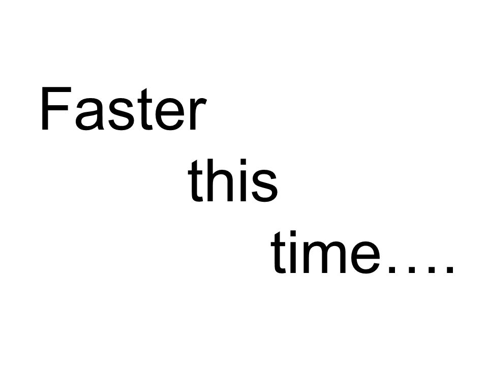 Faster this time….