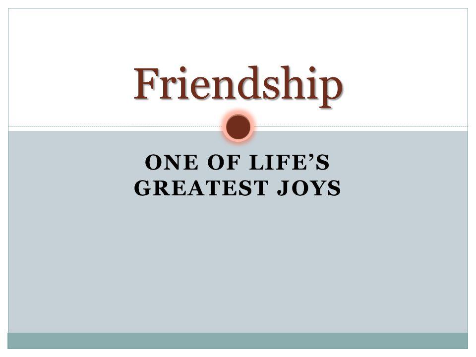 ONE OF LIFE'S GREATEST JOYS Friendship
