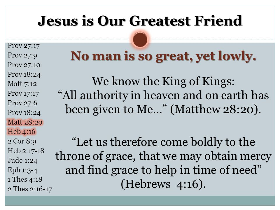 """Jesus is Our Greatest Friend No man is so great, yet lowly. We know the King of Kings: """"All authority in heaven and on earth has been given to Me…"""" (M"""