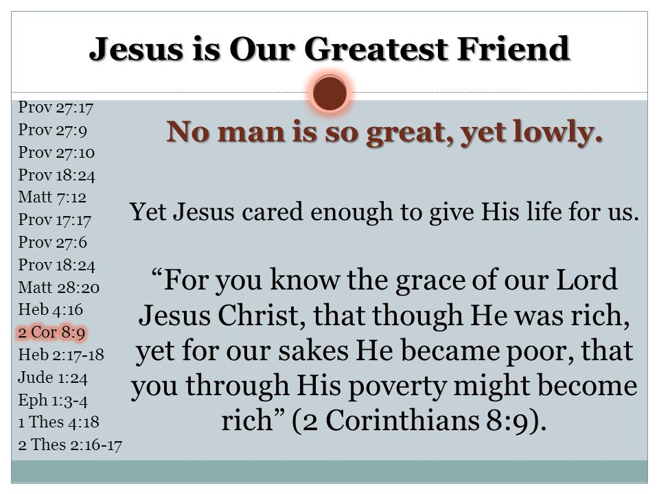 Jesus is Our Greatest Friend No man is so great, yet lowly.