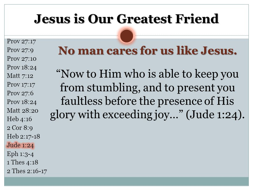 """Jesus is Our Greatest Friend No man cares for us like Jesus. """"Now to Him who is able to keep you from stumbling, and to present you faultless before t"""