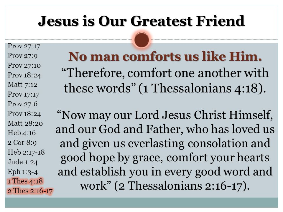 """Jesus is Our Greatest Friend No man comforts us like Him. """"Therefore, comfort one another with these words"""" (1 Thessalonians 4:18). """"Now may our Lord"""