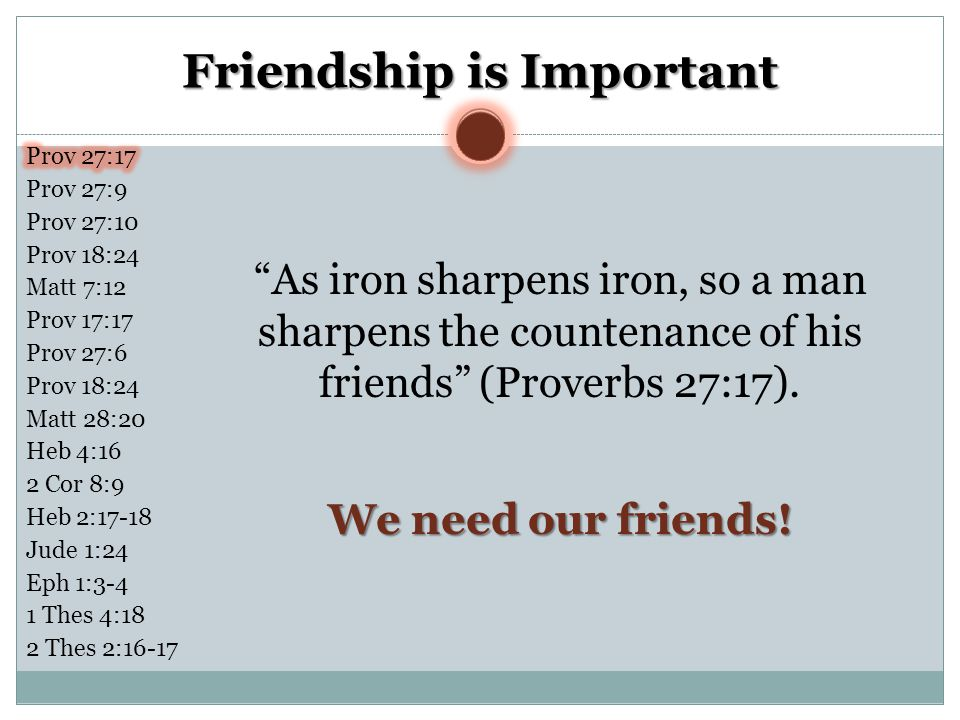 Friendship is Important As iron sharpens iron, so a man sharpens the countenance of his friends (Proverbs 27:17).