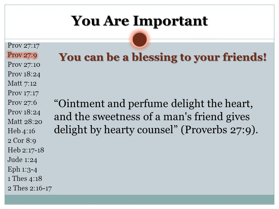 """You Are Important """"Ointment and perfume delight the heart, and the sweetness of a man's friend gives delight by hearty counsel"""" (Proverbs 27:9). You c"""