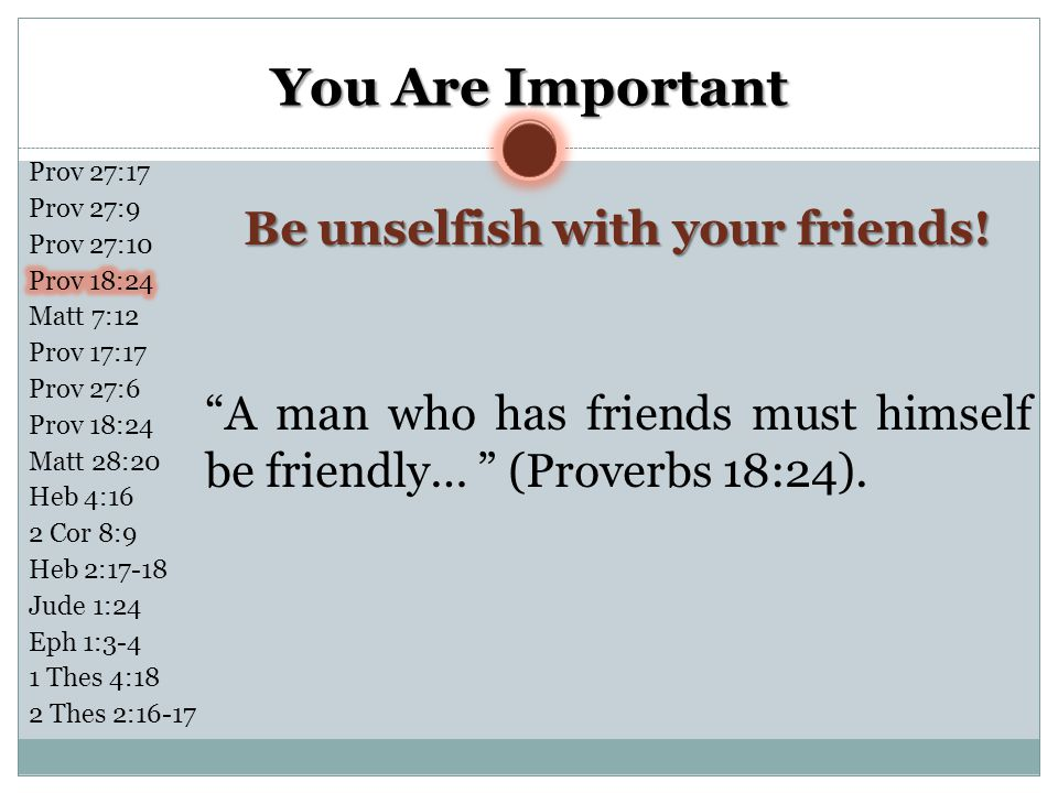 You Are Important A man who has friends must himself be friendly… (Proverbs 18:24).
