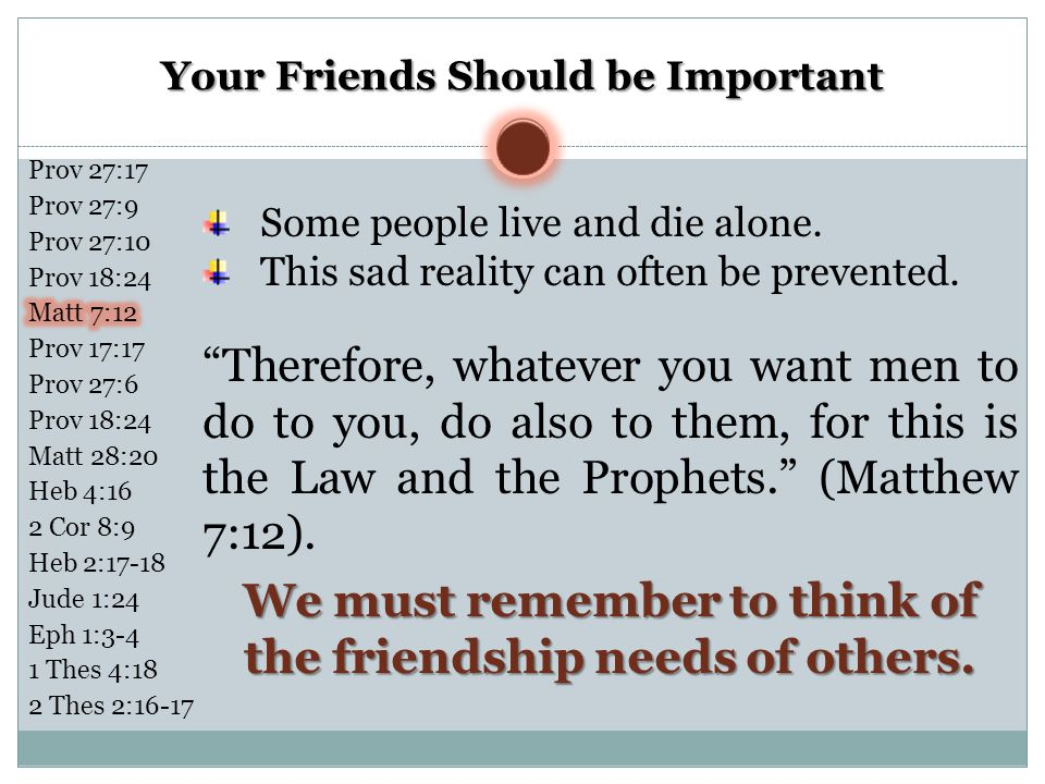 Your Friends Should be Important We must remember to think of the friendship needs of others. Some people live and die alone. This sad reality can oft