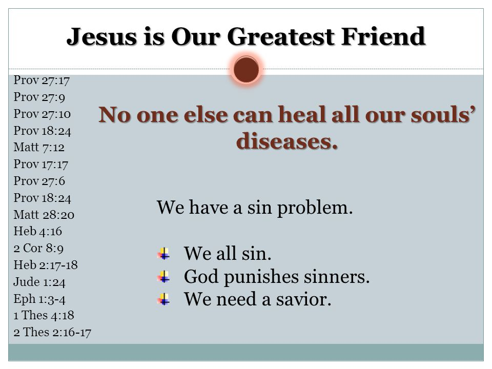 Jesus is Our Greatest Friend No one else can heal all our souls' diseases. We have a sin problem. We all sin. God punishes sinners. We need a savior.