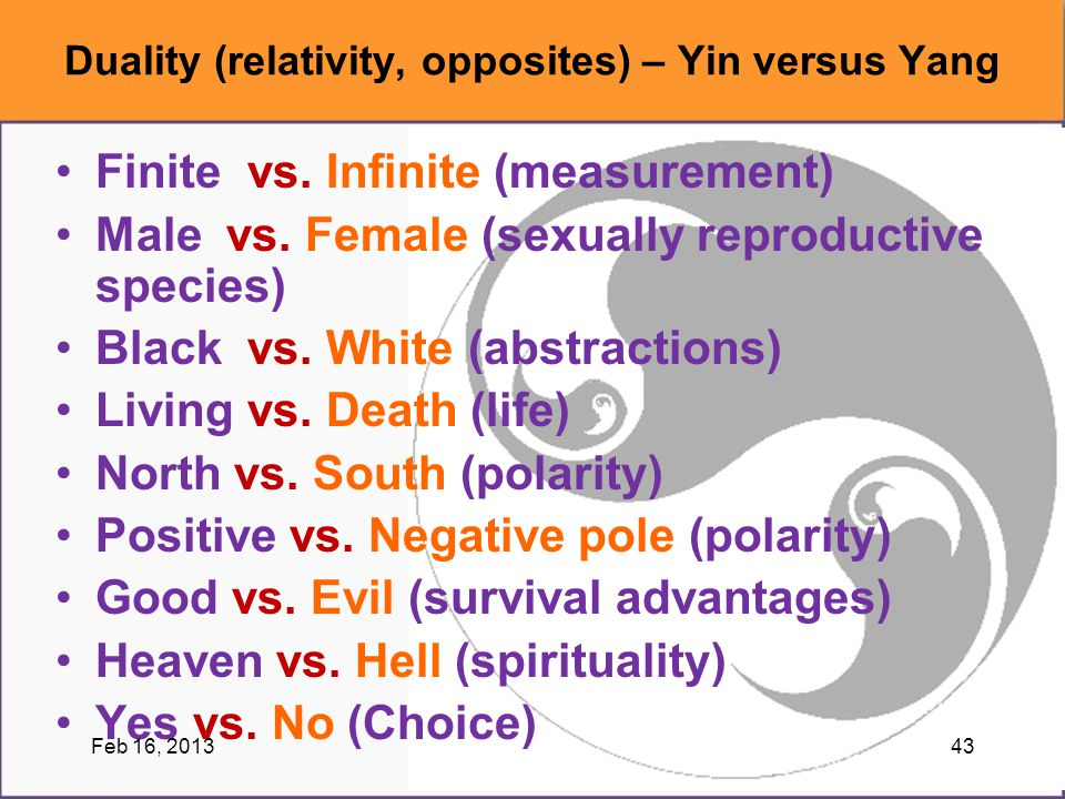 Finite vs. Infinite (measurement) Male vs. Female (sexually reproductive species) Black vs. White (abstractions) Living vs. Death (life) North vs. Sou