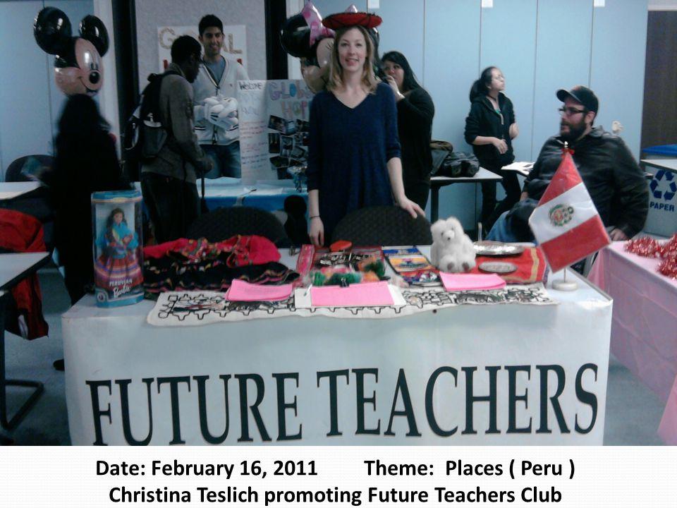 Date: February 16, 2011 Theme: Places ( Peru ) Christina Teslich promoting Future Teachers Club