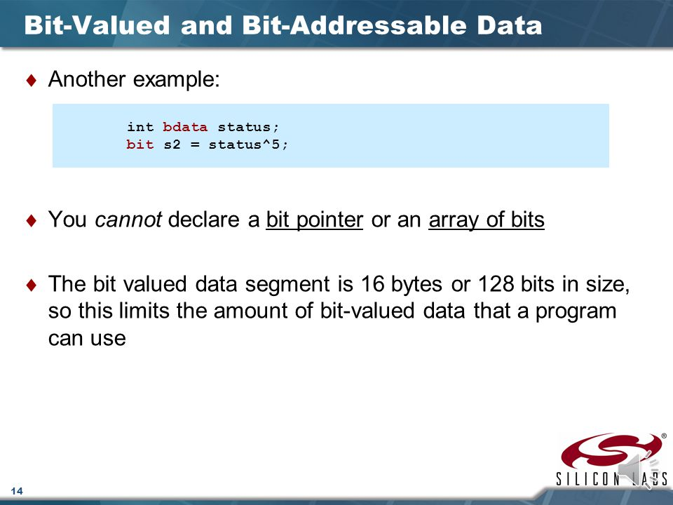 13 Bit-Valued and Bit-Addressable Data  The sbit data type is used to declare variables that access a particular bit field of a SFR or of a previousl