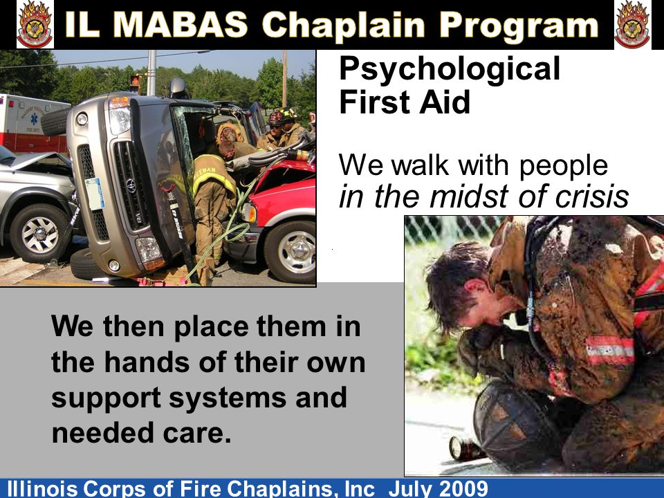 Illinois Corps of Fire Chaplains, Inc July 2009 Psychological First Aid We walk with people in the midst of crisis We then place them in the hands of