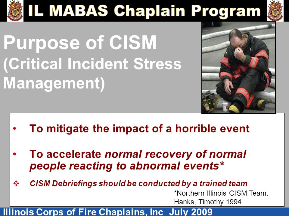 Illinois Corps of Fire Chaplains, Inc July 2009 Purpose of CISM (Critical Incident Stress Management) To mitigate the impact of a horrible event To accelerate normal recovery of normal people reacting to abnormal events*  CISM Debriefings should be conducted by a trained team *Northern Illinois CISM Team.