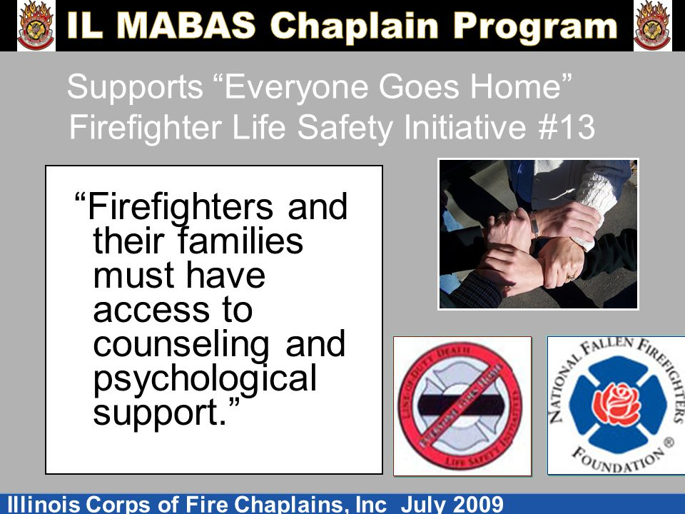 Illinois Corps of Fire Chaplains, Inc July 2009 Supports Everyone Goes Home Firefighter Life Safety Initiative #13 Firefighters and their families must have access to counseling and psychological support.