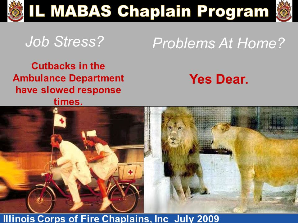 Illinois Corps of Fire Chaplains, Inc July 2009 Job Stress? Problems At Home? Cutbacks in the Ambulance Department have slowed response times. Yes Dea