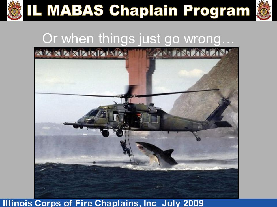 Illinois Corps of Fire Chaplains, Inc July 2009 Or when things just go wrong…