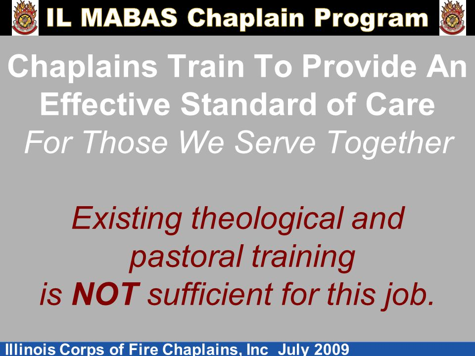 Illinois Corps of Fire Chaplains, Inc July 2009 Chaplains Train To Provide An Effective Standard of Care For Those We Serve Together Existing theologi