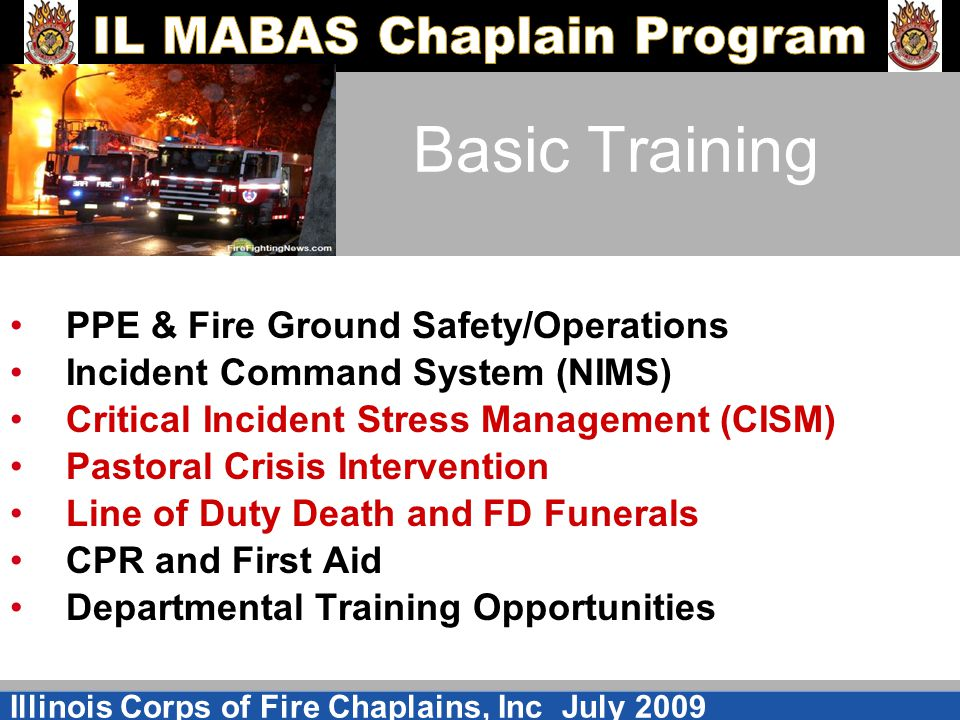 Illinois Corps of Fire Chaplains, Inc July 2009 Basic Training PPE & Fire Ground Safety/Operations Incident Command System (NIMS) Critical Incident St