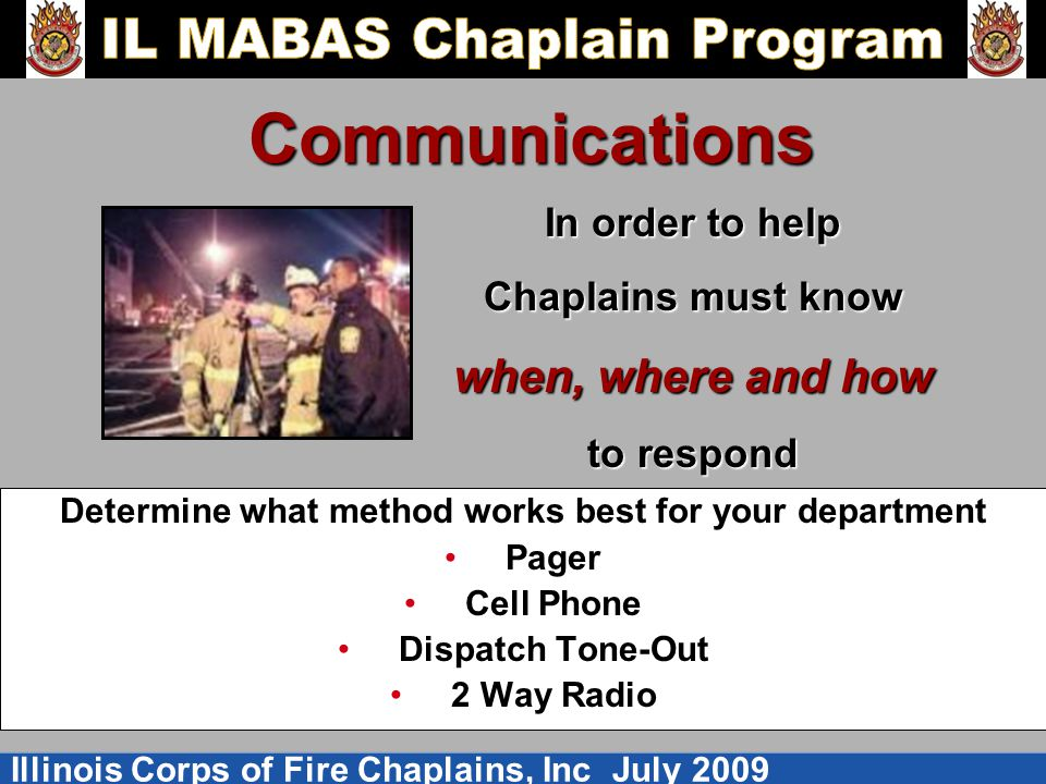 Illinois Corps of Fire Chaplains, Inc July 2009 Communications Determine what method works best for your department Pager Cell Phone Dispatch Tone-Out