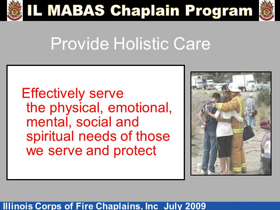Illinois Corps of Fire Chaplains, Inc July 2009 Provide Holistic Care Effectively serve the physical, emotional, mental, social and spiritual needs of those we serve and protect