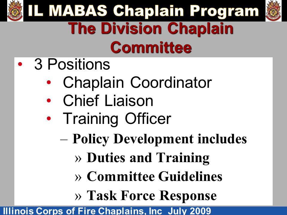 Illinois Corps of Fire Chaplains, Inc July 2009 The Division Chaplain Committee 3 Positions Chaplain Coordinator Chief Liaison Training Officer –Policy Development includes »Duties and Training »Committee Guidelines »Task Force Response