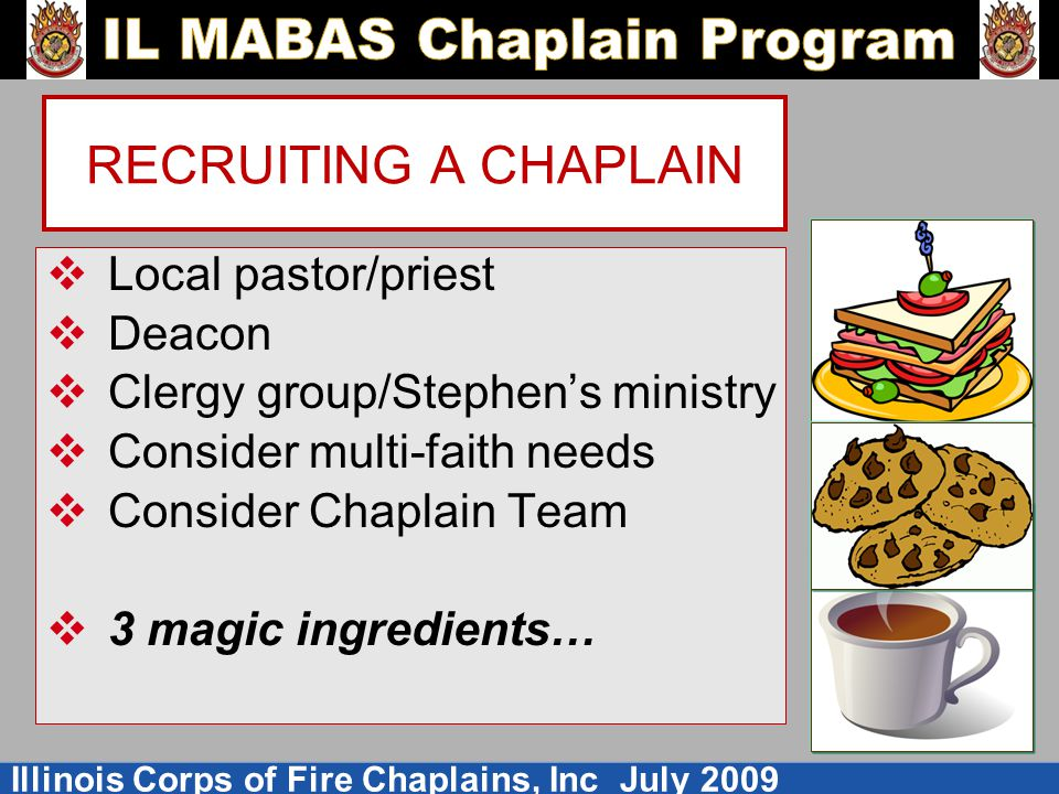 Illinois Corps of Fire Chaplains, Inc July 2009 RECRUITING A CHAPLAIN  Local pastor/priest  Deacon  Clergy group/Stephen's ministry  Consider multi-faith needs  Consider Chaplain Team  3 magic ingredients…