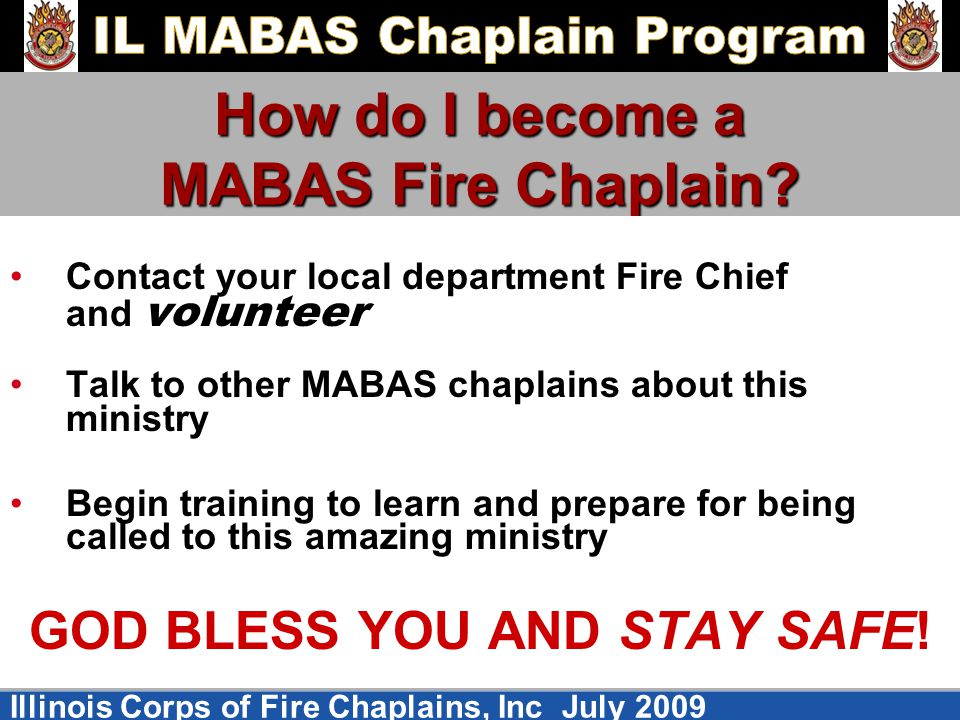 Illinois Corps of Fire Chaplains, Inc July 2009 How do I become a MABAS Fire Chaplain? Contact your local department Fire Chief and volunteer Talk to