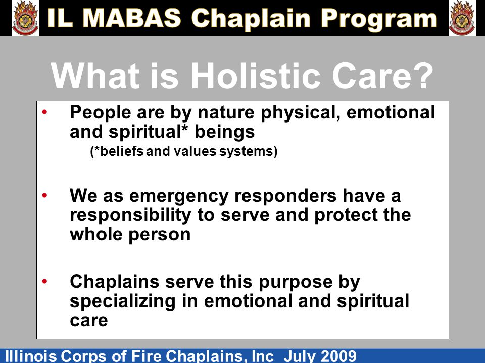 Illinois Corps of Fire Chaplains, Inc July 2009 What is Holistic Care.