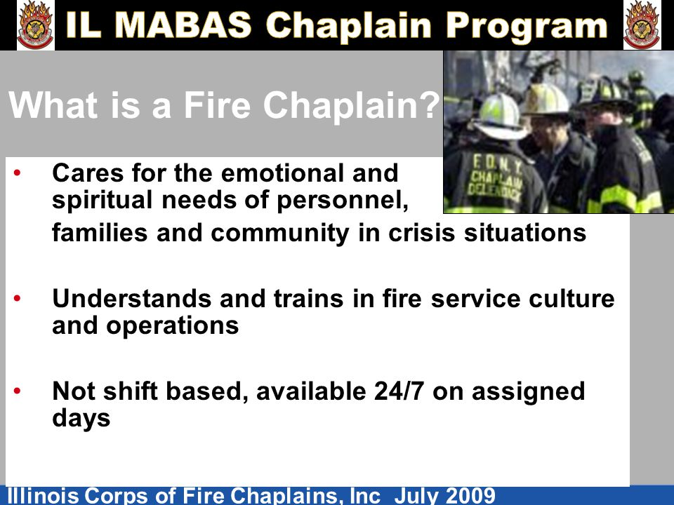 Illinois Corps of Fire Chaplains, Inc July 2009 What is a Fire Chaplain? Cares for the emotional and spiritual needs of personnel, families and commun