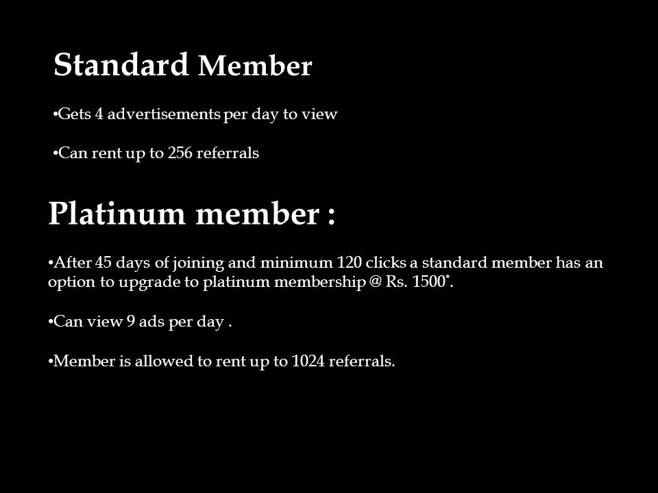 Standard Member Gets 4 advertisements per day to view Can rent up to 256 referrals Platinum member : After 45 days of joining and minimum 120 clicks a standard member has an option to upgrade to platinum membership @ Rs.