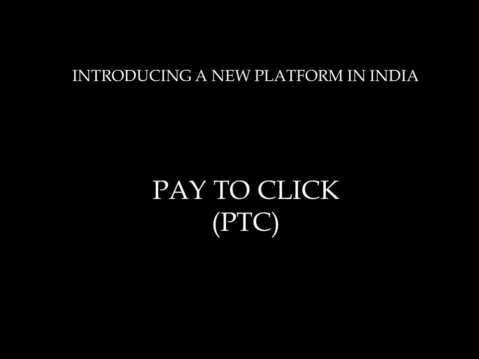 INTRODUCING A NEW PLATFORM IN INDIA PAY TO CLICK (PTC)